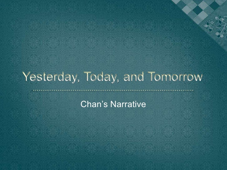 Yesterday, Today, and Tomorrow<br />Chan's Narrative<br />