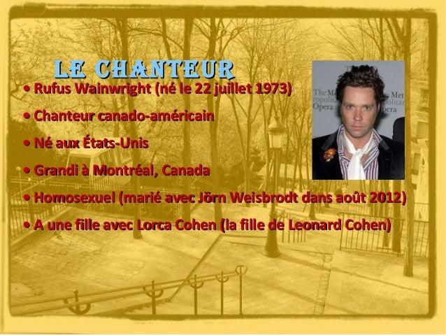 Le chanteur  • Rufus Wainwright (né le 22 juillet 1973) • Chanteur canado-américain • Né aux États-Unis • Grandi à Montréa...