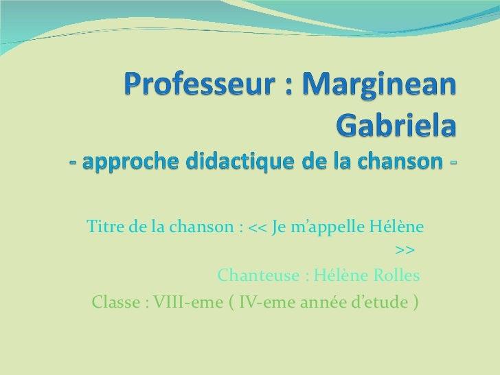 Titre de la chanson : << Je m'appelle Hélène >>  Chanteuse : Hélène Rolles  Classe : VIII-eme (  IV-eme  année  d'etude  )