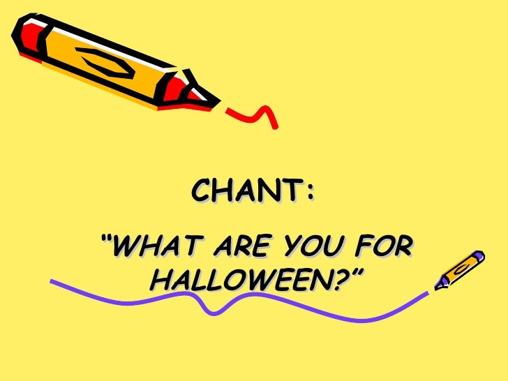 """CHANT: """" WHAT ARE YOU FOR HALLOWEEN?"""""""