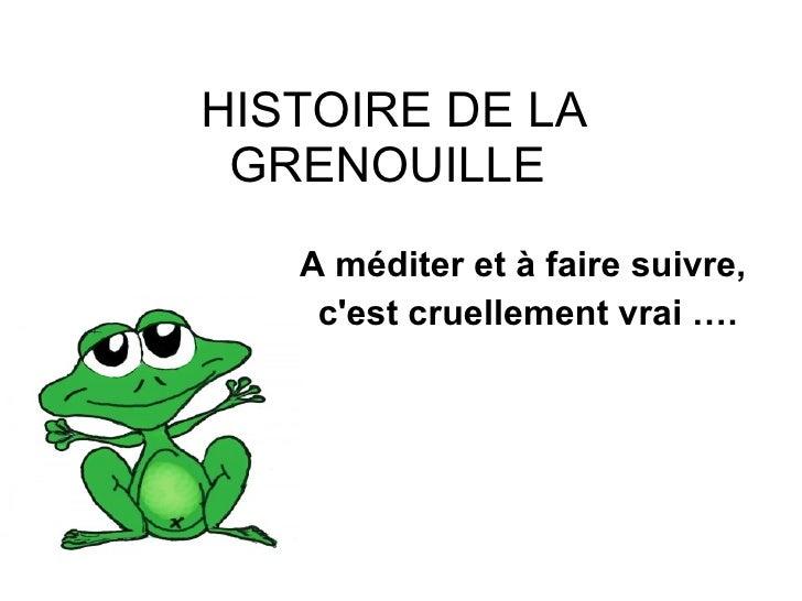 HISTOIRE DE LA GRENOUILLE  <ul><ul><li>A méditer et à faire suivre,  </li></ul></ul><ul><ul><li>c'est cruellement vrai …. ...