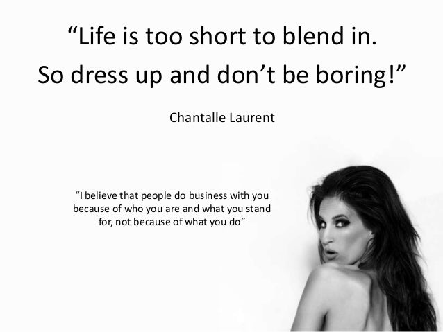 """Life is too short to blend in. So dress up and don't be boring!"" Chantalle Laurent ""I believe that people do business wit..."