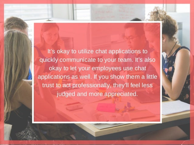 It's okay to utilize chat applications to quickly communicate to your team. It's also okay to let your employees use chat ...