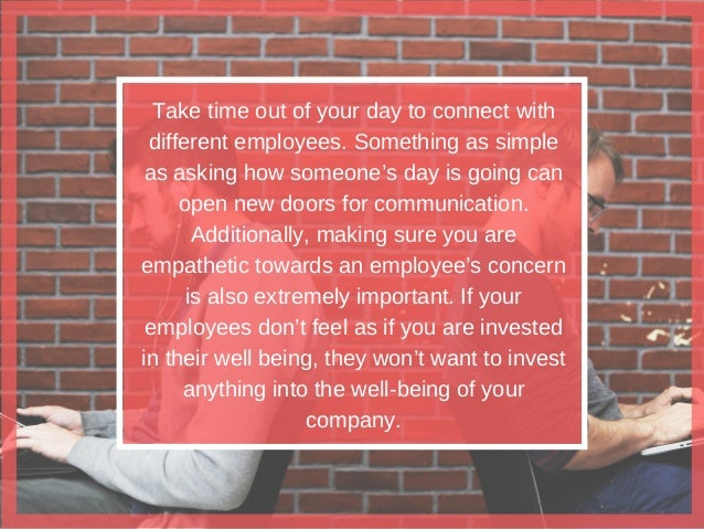 Take time out of your day to connect with different employees. Something as simple as asking how someone's day is going ca...