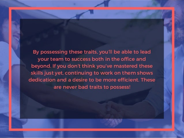 By possessing these traits, you'll be able to lead your team to success both in the office and beyond. If you don't think ...