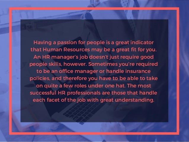 Having a passion for people is a great indicator that Human Resources may be a great fit for you. An HR manager's job does...