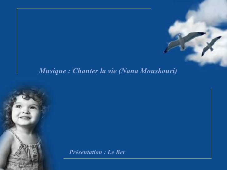 Musique : Chanter la vie (Nana Mouskouri) Présentation : Le Ber