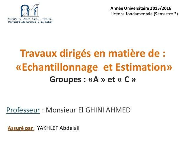 Travaux dirigés en matière de : «Echantillonnage et Estimation» Groupes : «A » et « C » Professeur : Monsieur El GHINI AHM...