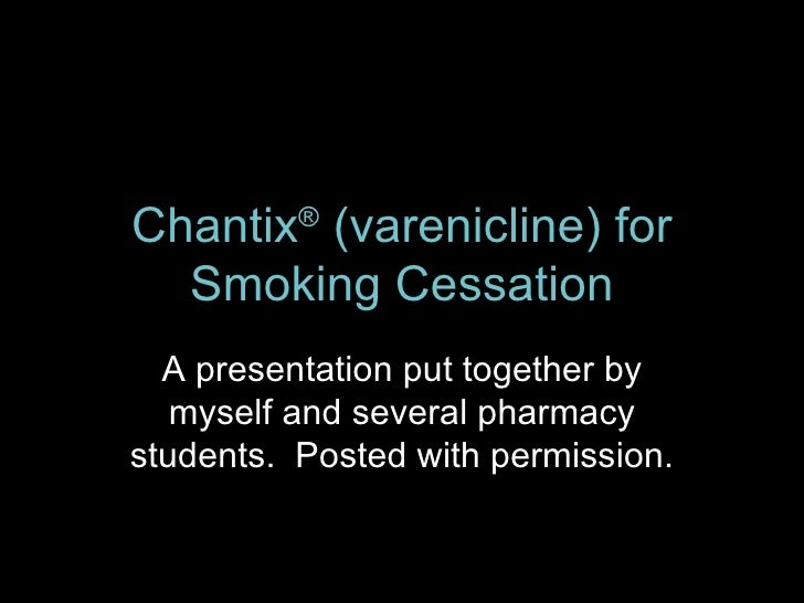 Chantix ®  (varenicline) for Smoking Cessation A presentation put together by myself and several pharmacy students.  Poste...