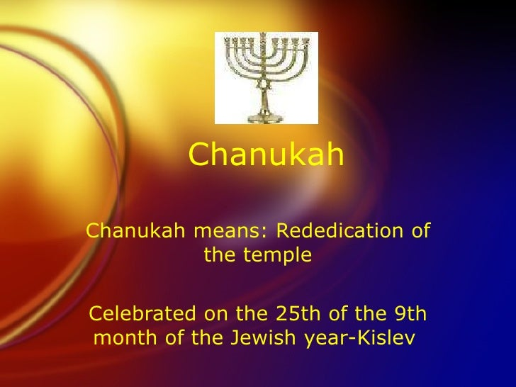Chanukah Chanukah means: Rededication of the temple Celebrated on the 25th of the 9th month of the Jewish year-Kislev