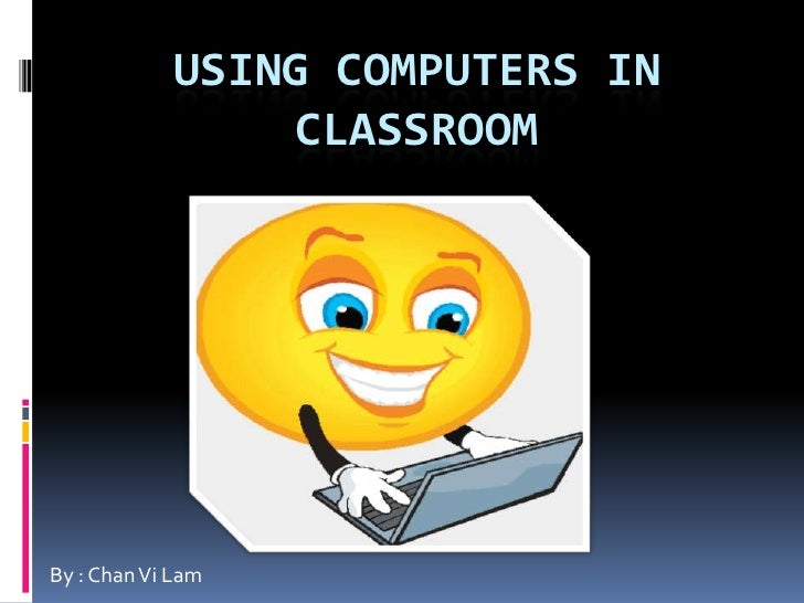 Using computers in classroom <br />By : Chan Vi Lam <br />