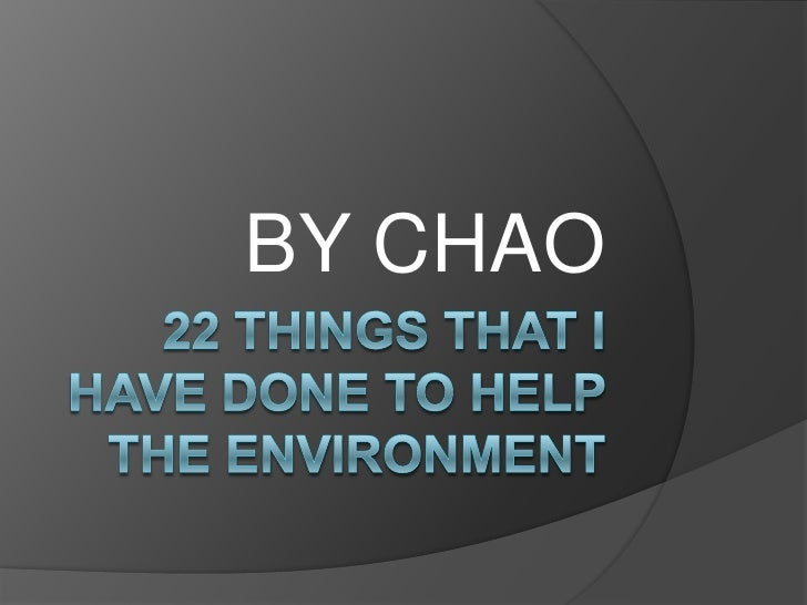 22 Things That I have done to help the environment<br />BY CHAO<br />