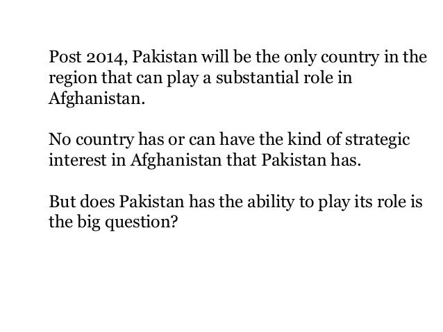 Post 2014, Pakistan will be the only country in the region that can play a substantial role in Afghanistan. No country has...