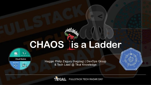 FULLSTACK TECH RADAR DAY CHAOS is a Ladder Haggai Philip Zagury (hagzag) | DevOps Group & Tech Lead @ Tikal Knowledge