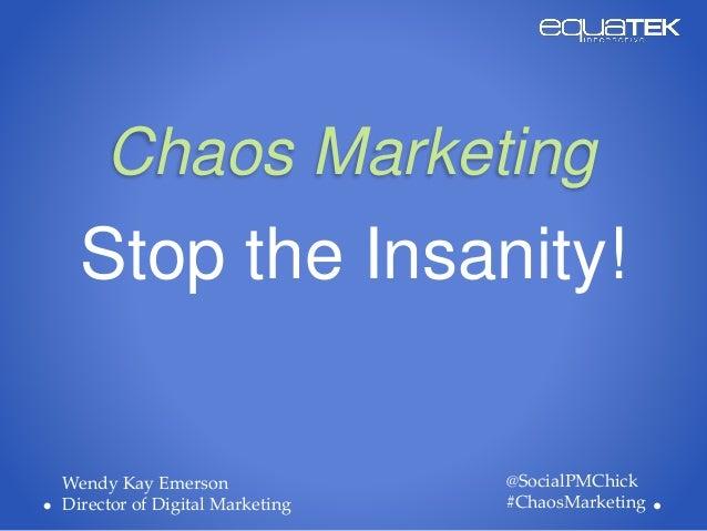Chaos Marketing Stop the Insanity! @SocialPMChick #ChaosMarketing Wendy Kay Emerson Director of Digital Marketing