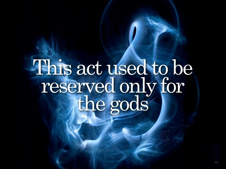 This act used to be                             reserved only for                                 the gods                ...