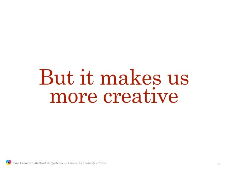 But it makes us                                 more creative                 The Creative Method & Systems — Chaos & Crea...