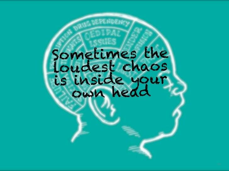 So metimes the                                        lo u des t chaos                                        is insi de y...