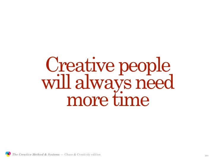 Creative people                                  will always need                                     more time           ...