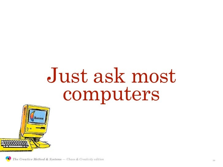 Just ask most                                      computers                 The Creative Method & Systems — Chaos & Creat...