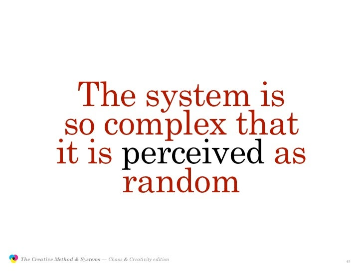 The system is                              so complex that                             it is perceived as                 ...