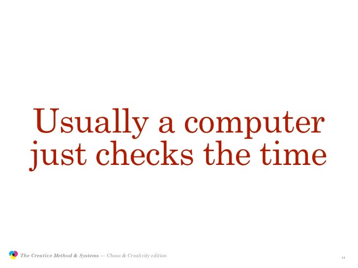 Usually a computer                    just checks the time                 The Creative Method & Systems — Chaos & Creativ...