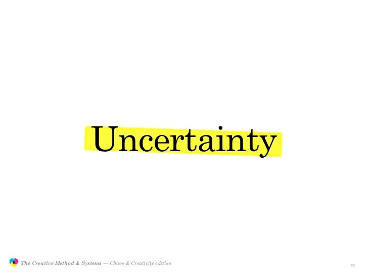 Uncertainty                  The Creative Method & Systems — Chaos & Creativity edition   the Creative Method  and systems...
