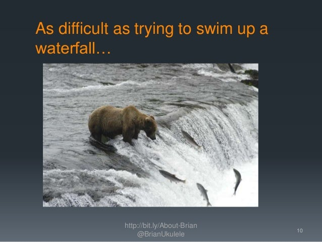 As difficult as trying to swim up a waterfall… http://bit.ly/About-Brian @BrianUkulele 10