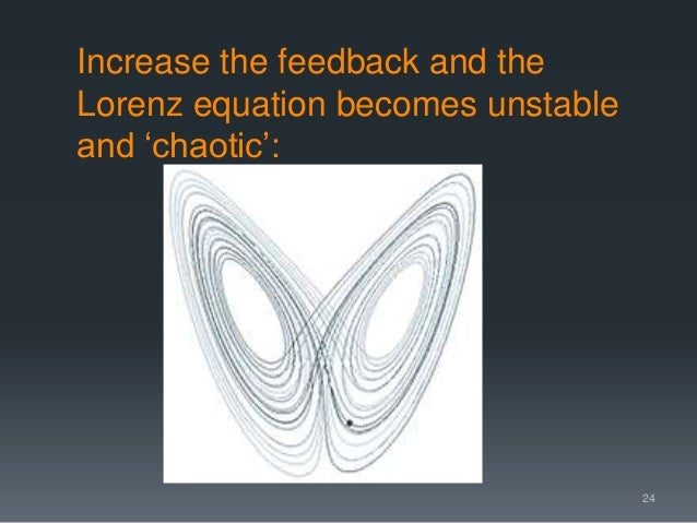 Increase the feedback and the Lorenz equation becomes unstable and 'chaotic': 24