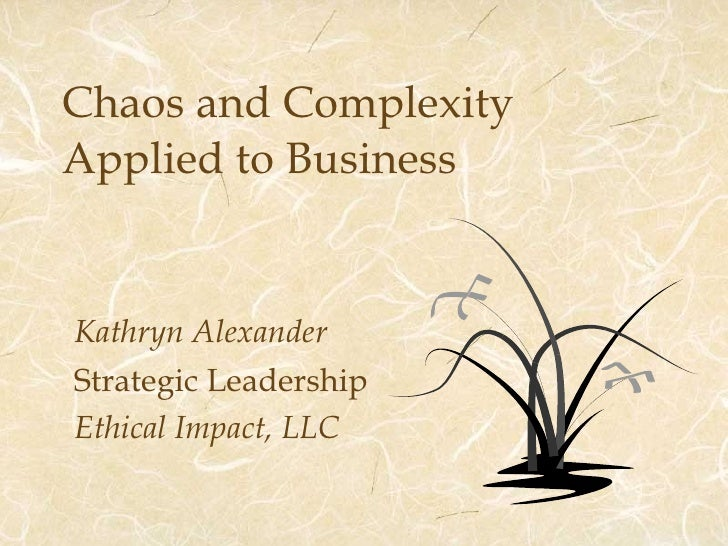Chaos and Complexity  Applied to Business Kathryn Alexander Strategic Leadership Ethical Impact, LLC