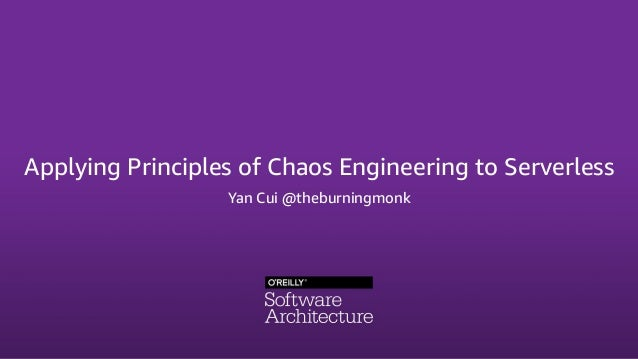 Applying Principles of Chaos Engineering to Serverless Yan Cui @theburningmonk