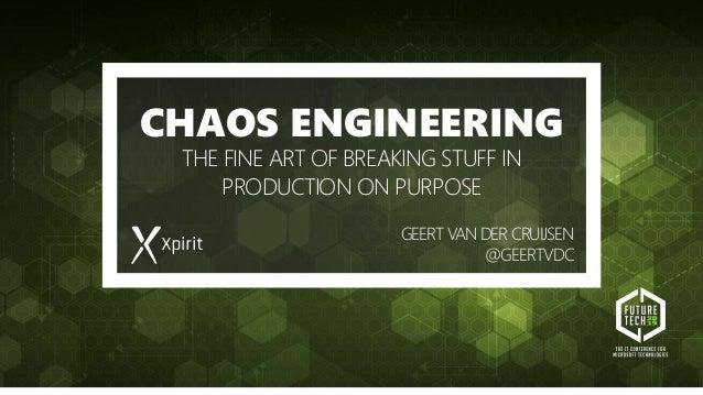 CHAOS ENGINEERING THE FINE ART OF BREAKING STUFF IN PRODUCTION ON PURPOSE GEERT VANDER CRUIJSEN @GEERTVDC