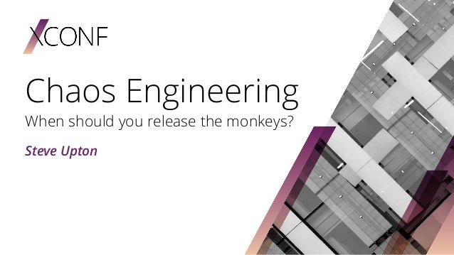 Chaos Engineering When should you release the monkeys? Steve Upton