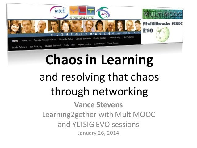 Chaos in Learning and resolving that chaos through networking Vance Stevens Learning2gether with MultiMOOC and YLTSIG EVO ...