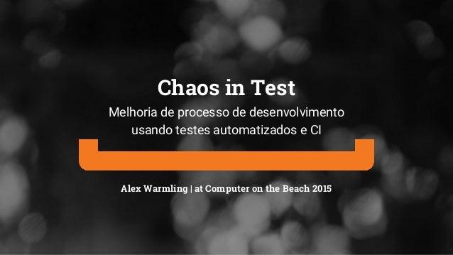 Alex Warmling | at Computer on the Beach 2015 Chaos in Test Melhoria de processo de desenvolvimento usando testes automati...
