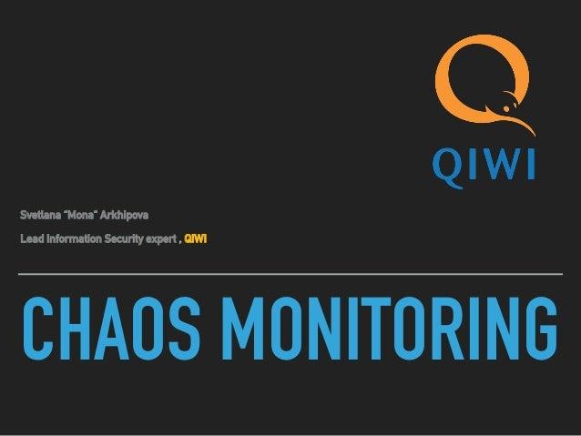 "CHAOS MONITORING Svetlana ""Mona"" Arkhipova Lead Information Security expert , QIWI"