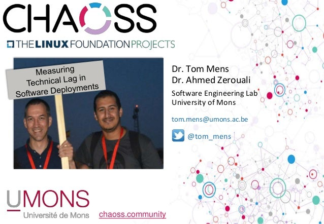 chaoss.community @tom_mens Dr. Tom Mens Dr. Ahmed Zerouali Software Engineering Lab University of Mons tom.mens@umons.ac.be