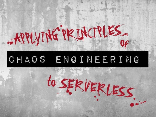 APPLYING PRINCIPLES to SERVERLESSt a b chaos engineering of A E S of