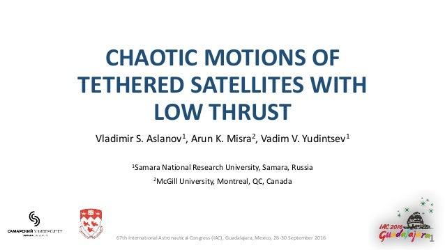 CHAOTIC MOTIONS OF TETHERED SATELLITES WITH LOW THRUST Vladimir S. Aslanov1, Arun K. Misra2, Vadim V. Yudintsev1 1Samara N...