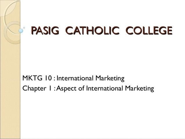 PASIG CATHOLIC COLLEGEPASIG CATHOLIC COLLEGE MKTG 10 : International Marketing Chapter 1 :Aspect of International Marketing