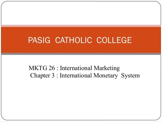 MKTG 26 : International Marketing Chapter 3 : International Monetary System PASIG CATHOLIC COLLEGE