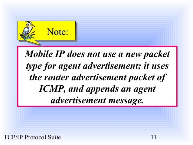 NNoottee::  Mobile IP does not use a new packet  type for agent advertisement; it uses  the router advertisement packet of...