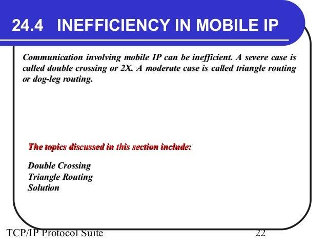 24.4 INEFFICIENCY IN MOBILE IP  Communication involving mobile IP can be inefficient. AA sseevveerree ccaassee iiss  ccaal...