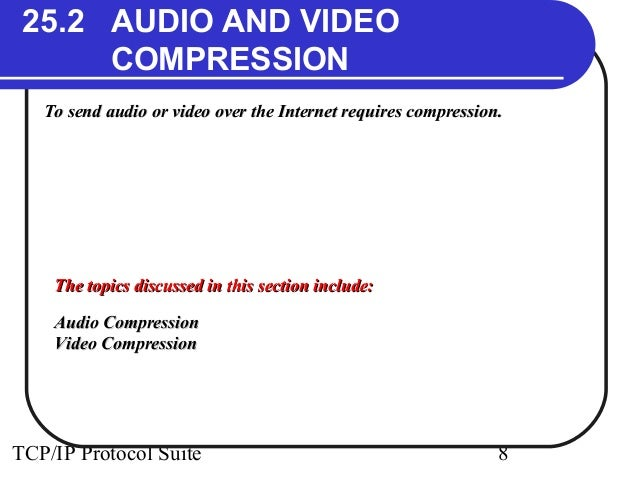 25.2 AUDIO AND VIDEO  COMPRESSION  To send audio or video over the Internet rreeqquuiirreess ccoommpprreessssiioonn..  TTh...
