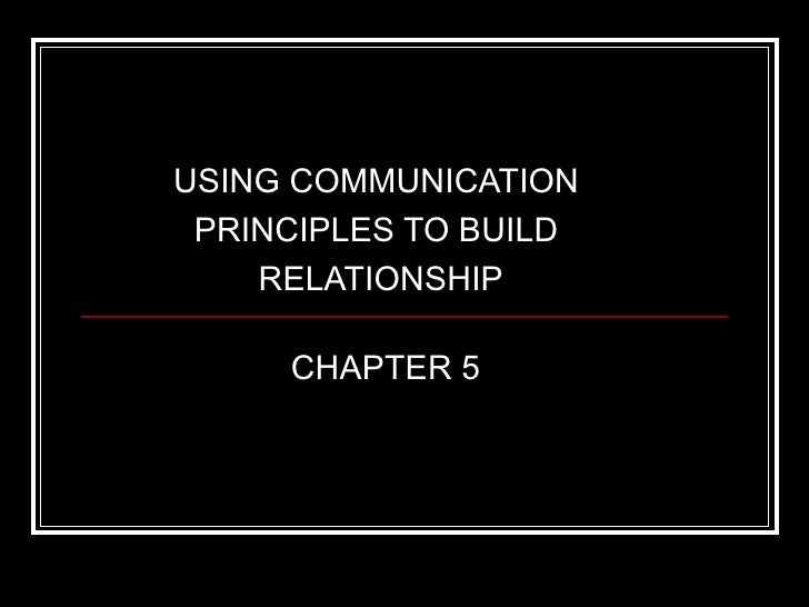 USING COMMUNICATION PRINCIPLES TO BUILD    RELATIONSHIP     CHAPTER 5