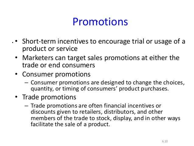 ..6.10Promotions• Short-term incentives to encourage trial or usage of aproduct or service• Marketers can target sales pro...
