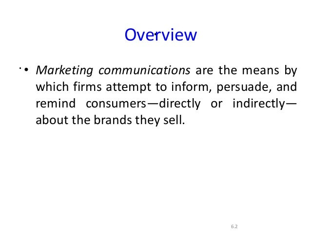 ..6.2Overview• Marketing communications are the means bywhich firms attempt to inform, persuade, andremind consumers—direc...