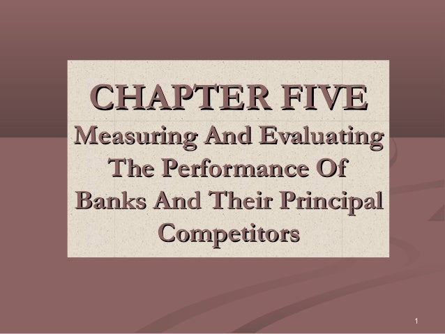 CHAPTER FIVEMeasuring And Evaluating  The Performance OfBanks And Their Principal      Competitors                        ...