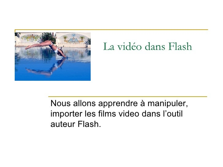La vidéo dans Flash Nous allons apprendre à manipuler, importer les films video dans l'outil auteur Flash.