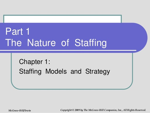 Part 1 The Nature of Staffing Chapter 1: Staffing Models and Strategy McGraw-Hill/Irwin Copyright © 2009 by The McGraw-Hil...